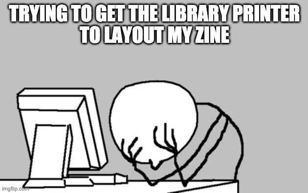 Stick figure with face in hands in front of computer. Text says trying to get the library printer to layout my zine